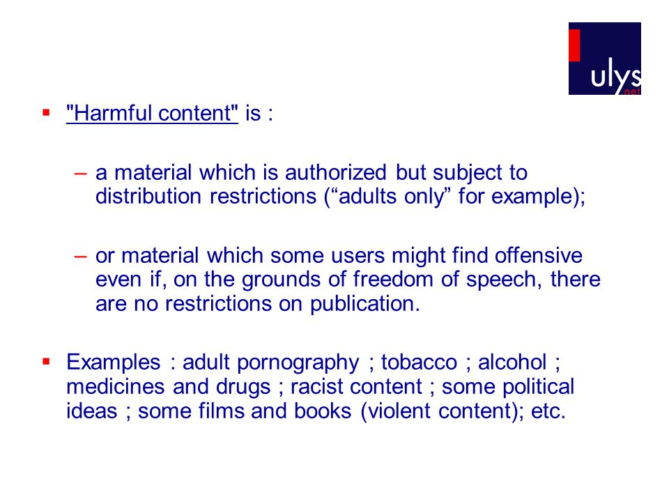  Harmful content is : –a material which is authorized but subject to distribution restrictions ( adults only for example); –or material which some users might find offensive even if, on the grounds of freedom of speech, there are no restrictions on publication.