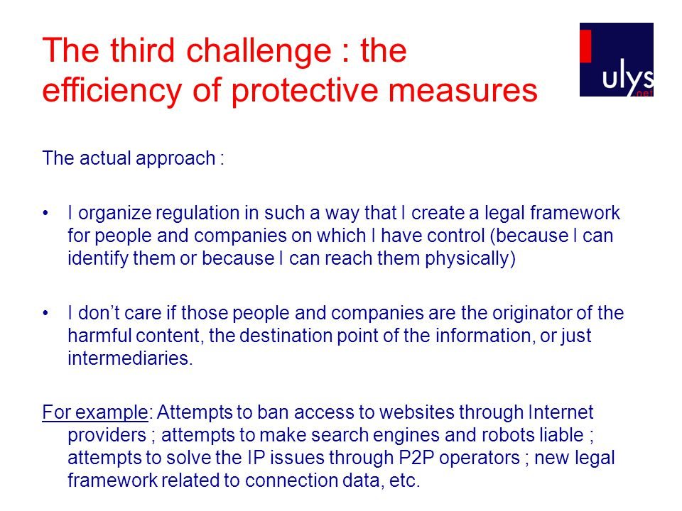 The third challenge : the efficiency of protective measures The actual approach : I organize regulation in such a way that I create a legal framework for people and companies on which I have control (because I can identify them or because I can reach them physically) I don't care if those people and companies are the originator of the harmful content, the destination point of the information, or just intermediaries.