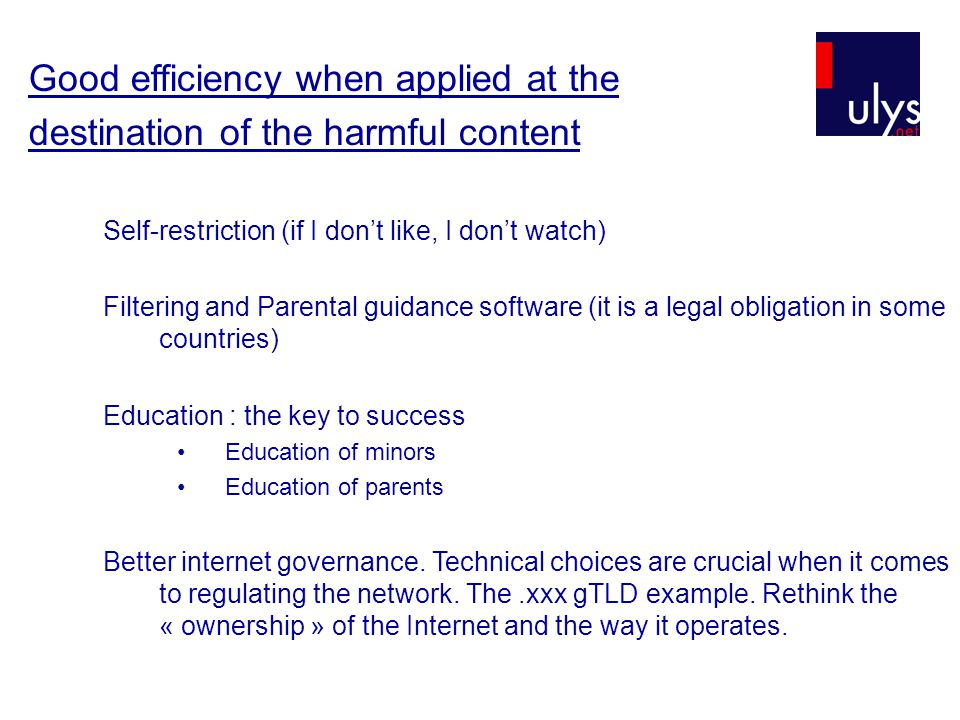 Good efficiency when applied at the destination of the harmful content Self-restriction (if I don't like, I don't watch) Filtering and Parental guidance software (it is a legal obligation in some countries) Education : the key to success Education of minors Education of parents Better internet governance.
