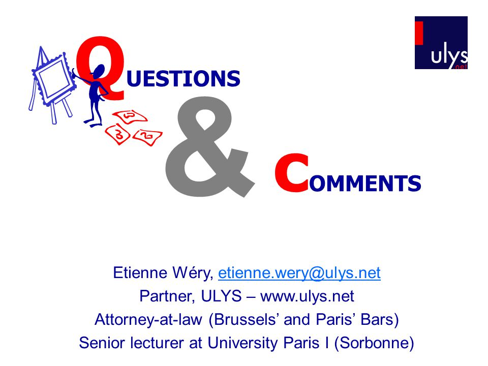 & c OMMENTS Q UESTIONS Etienne Wéry, etienne.wery@ulys.netetienne.wery@ulys.net Partner, ULYS – www.ulys.net Attorney-at-law (Brussels' and Paris' Bars) Senior lecturer at University Paris I (Sorbonne)