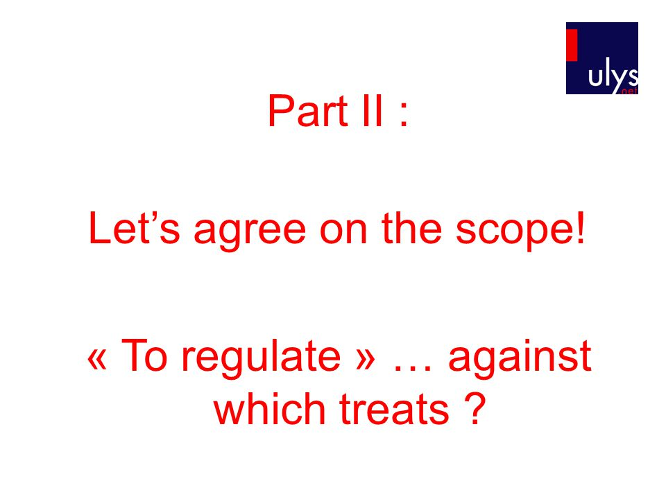 Part II : Let's agree on the scope! « To regulate » … against which treats