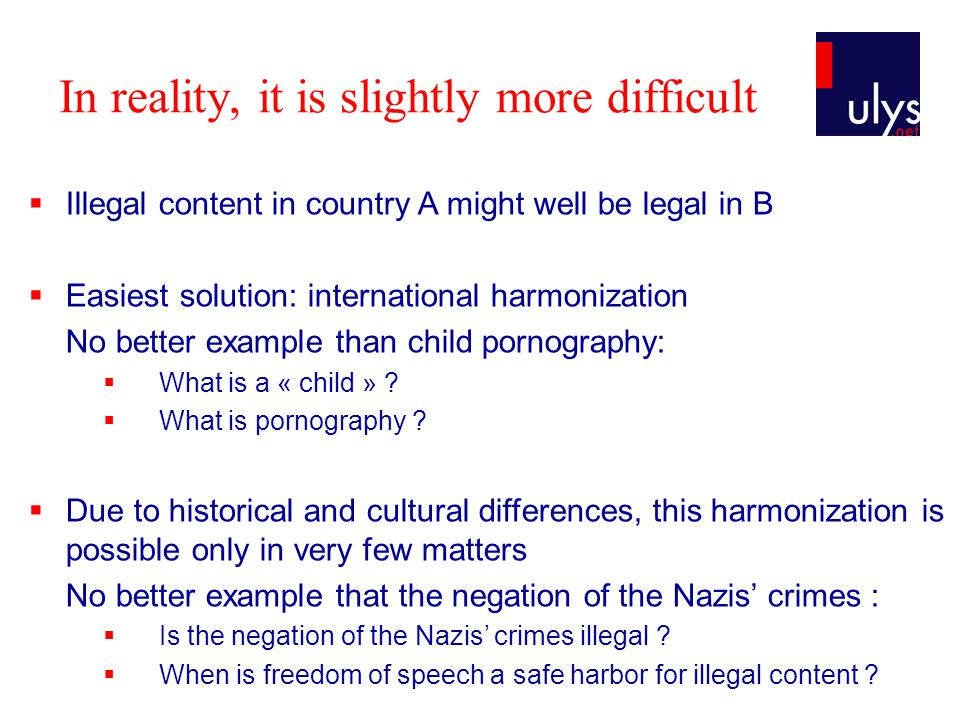 In reality, it is slightly more difficult  Illegal content in country A might well be legal in B  Easiest solution: international harmonization No better example than child pornography:  What is a « child » .