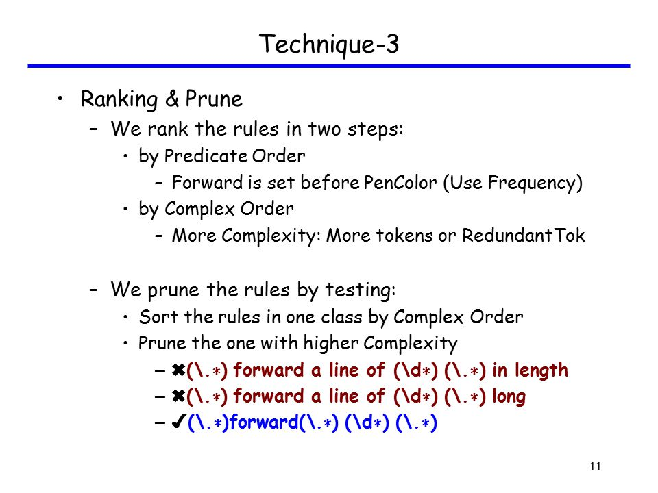 Technique-3 Ranking & Prune –We rank the rules in two steps: by Predicate Order –Forward is set before PenColor (Use Frequency) by Complex Order –More Complexity: More tokens or RedundantTok –We prune the rules by testing: Sort the rules in one class by Complex Order Prune the one with higher Complexity – ✖ (\.