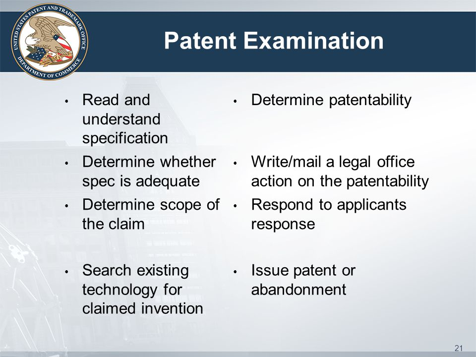 Patent Examination Read and understand specification Determine patentability Determine whether spec is adequate Write/mail a legal office action on the patentability Determine scope of the claim Respond to applicants response Search existing technology for claimed invention Issue patent or abandonment 21