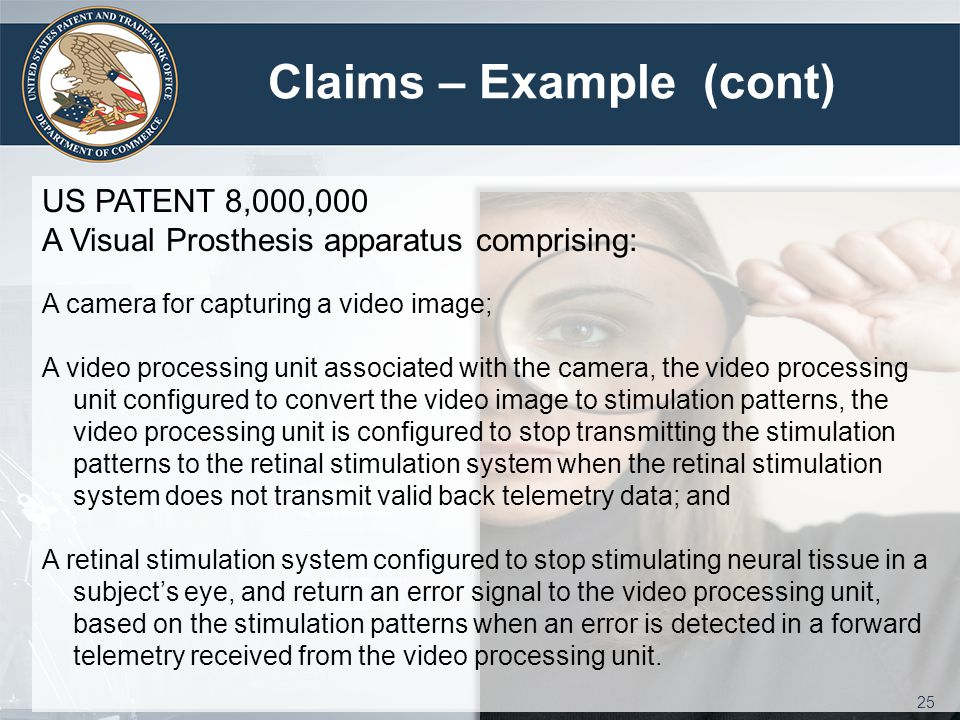 Claims – Example (cont) US PATENT 8,000,000 A Visual Prosthesis apparatus comprising: A camera for capturing a video image; A video processing unit associated with the camera, the video processing unit configured to convert the video image to stimulation patterns, the video processing unit is configured to stop transmitting the stimulation patterns to the retinal stimulation system when the retinal stimulation system does not transmit valid back telemetry data; and A retinal stimulation system configured to stop stimulating neural tissue in a subject's eye, and return an error signal to the video processing unit, based on the stimulation patterns when an error is detected in a forward telemetry received from the video processing unit.