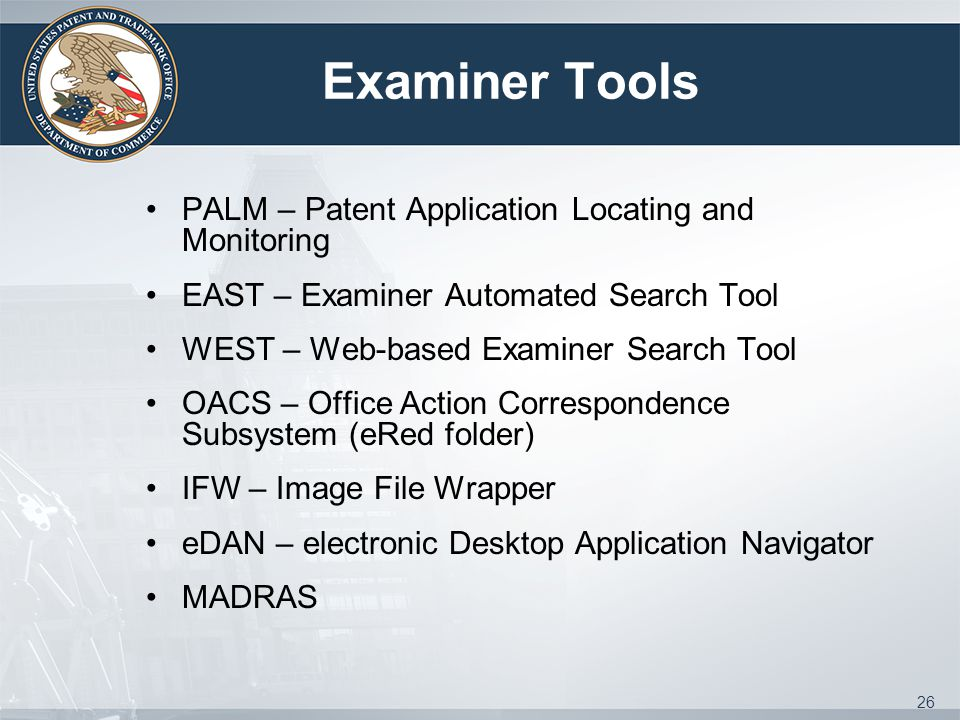Examiner Tools PALM – Patent Application Locating and Monitoring EAST – Examiner Automated Search Tool WEST – Web-based Examiner Search Tool OACS – Office Action Correspondence Subsystem (eRed folder) IFW – Image File Wrapper eDAN – electronic Desktop Application Navigator MADRAS 26