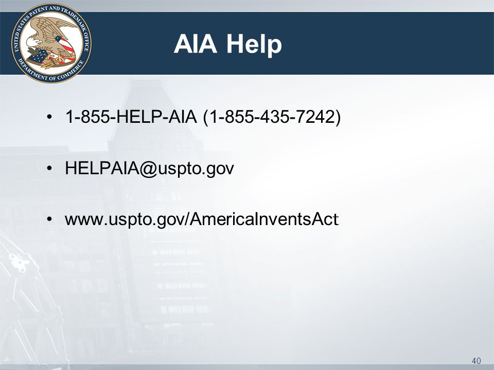 AIA Help 1-855-HELP-AIA (1-855-435-7242) HELPAIA@uspto.gov www.uspto.gov/AmericaInventsAc t 40