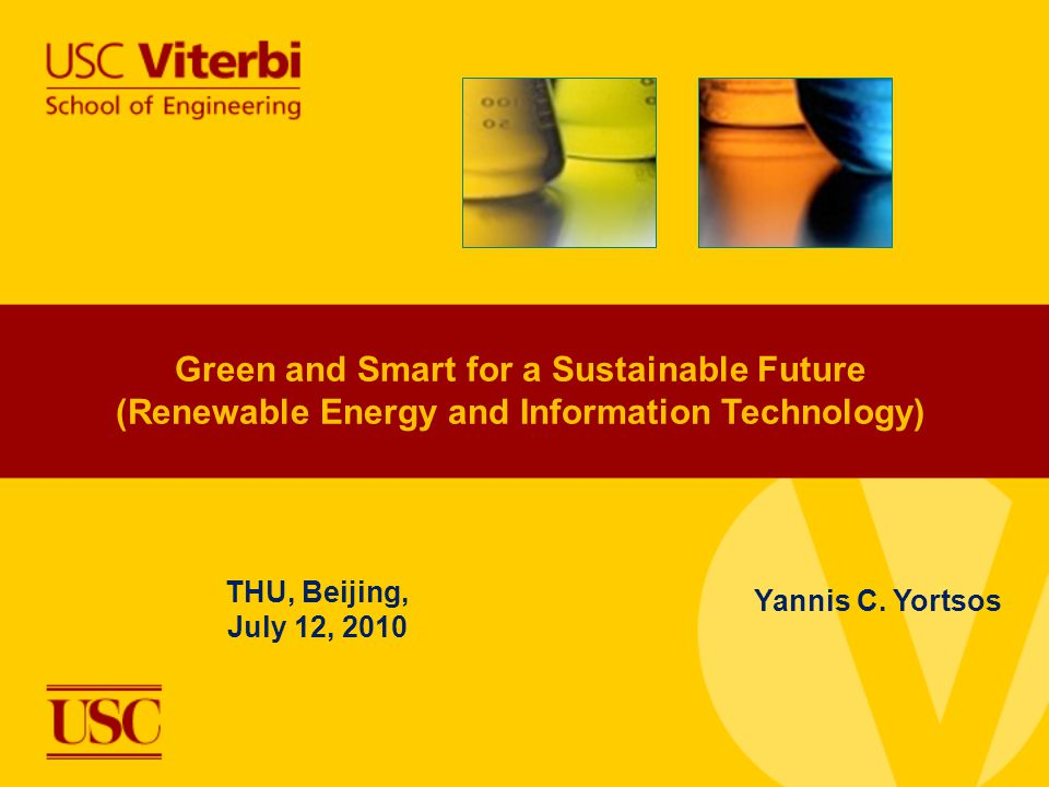 Green and Smart for a Sustainable Future (Renewable Energy and Information Technology) THU, Beijing, July 12, 2010 Yannis C. Yortsos
