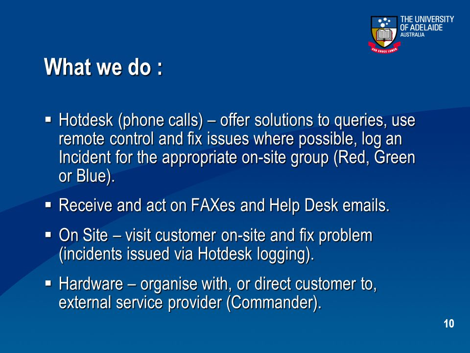 10 What we do :  Hotdesk (phone calls) – offer solutions to queries, use remote control and fix issues where possible, log an Incident for the approp