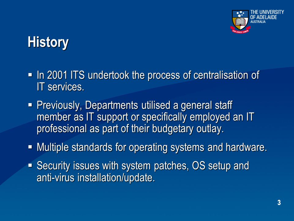 3 History  In 2001 ITS undertook the process of centralisation of IT services.