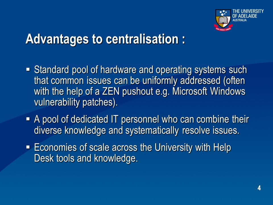 4 Advantages to centralisation :  Standard pool of hardware and operating systems such that common issues can be uniformly addressed (often with the help of a ZEN pushout e.g.