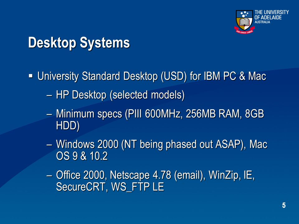 5 Desktop Systems  University Standard Desktop (USD) for IBM PC & Mac –HP Desktop (selected models) –Minimum specs (PIII 600MHz, 256MB RAM, 8GB HDD) –Windows 2000 (NT being phased out ASAP), Mac OS 9 & 10.2 –Office 2000, Netscape 4.78 (email), WinZip, IE, SecureCRT, WS_FTP LE