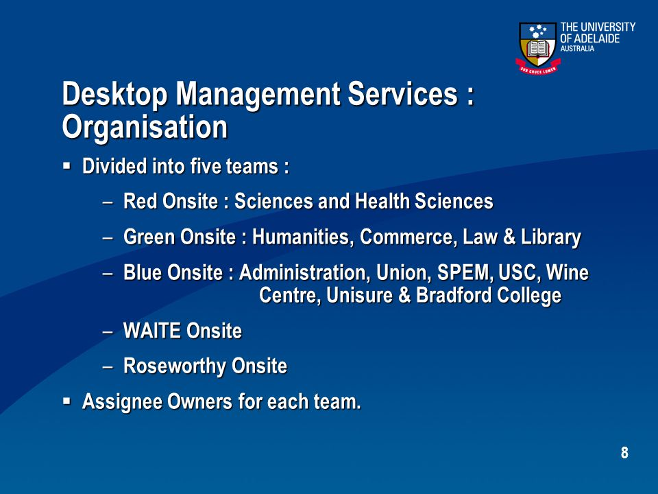 8 Desktop Management Services : Organisation  Divided into five teams : – Red Onsite : Sciences and Health Sciences – Green Onsite : Humanities, Commerce, Law & Library – Blue Onsite : Administration, Union, SPEM, USC, Wine Centre, Unisure & Bradford College – WAITE Onsite – Roseworthy Onsite  Assignee Owners for each team.