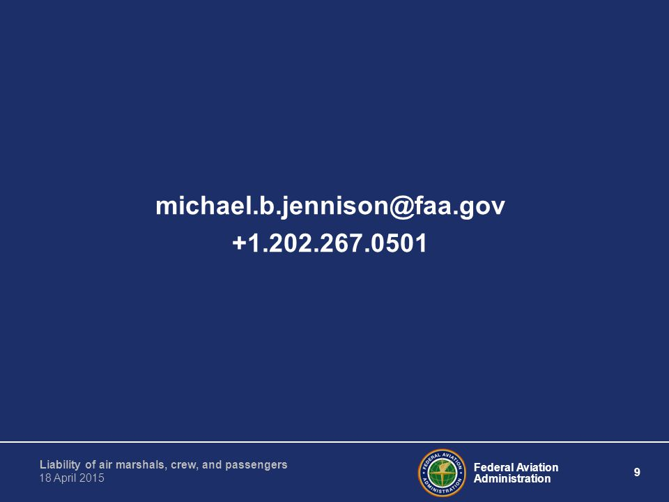 Federal Aviation Administration 9 Liability of air marshals, crew, and passengers 18 April 2015 michael.b.jennison@faa.gov +1.202.267.0501