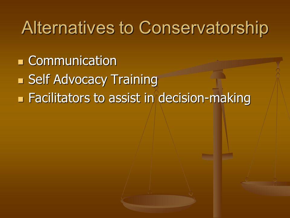 Alternatives to Conservatorship Communication Communication Self Advocacy Training Self Advocacy Training Facilitators to assist in decision-making Facilitators to assist in decision-making