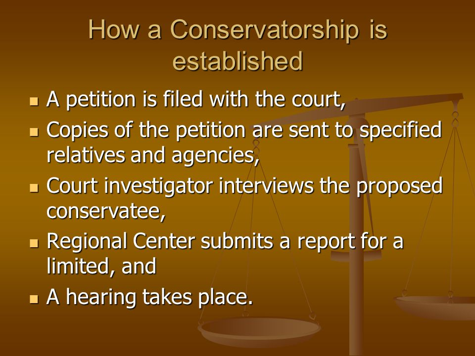 How a Conservatorship is established A petition is filed with the court, A petition is filed with the court, Copies of the petition are sent to specified relatives and agencies, Copies of the petition are sent to specified relatives and agencies, Court investigator interviews the proposed conservatee, Court investigator interviews the proposed conservatee, Regional Center submits a report for a limited, and Regional Center submits a report for a limited, and A hearing takes place.