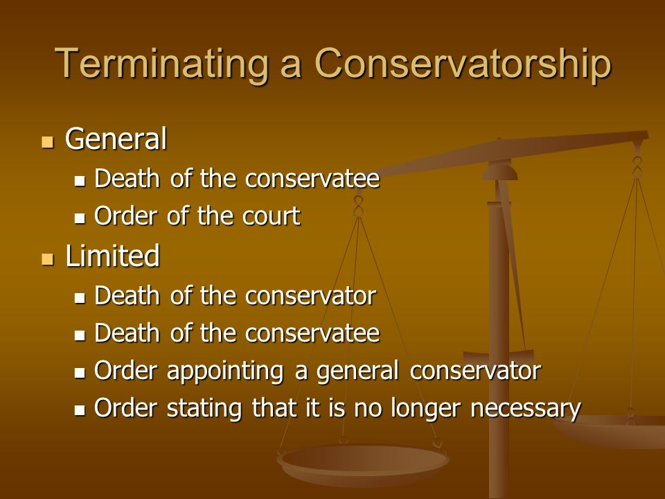 Terminating a Conservatorship General General Death of the conservatee Death of the conservatee Order of the court Order of the court Limited Limited Death of the conservator Death of the conservator Death of the conservatee Death of the conservatee Order appointing a general conservator Order appointing a general conservator Order stating that it is no longer necessary Order stating that it is no longer necessary