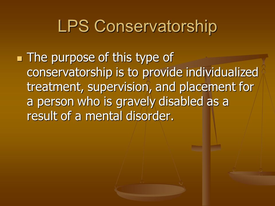 LPS Conservatorship The purpose of this type of conservatorship is to provide individualized treatment, supervision, and placement for a person who is gravely disabled as a result of a mental disorder.