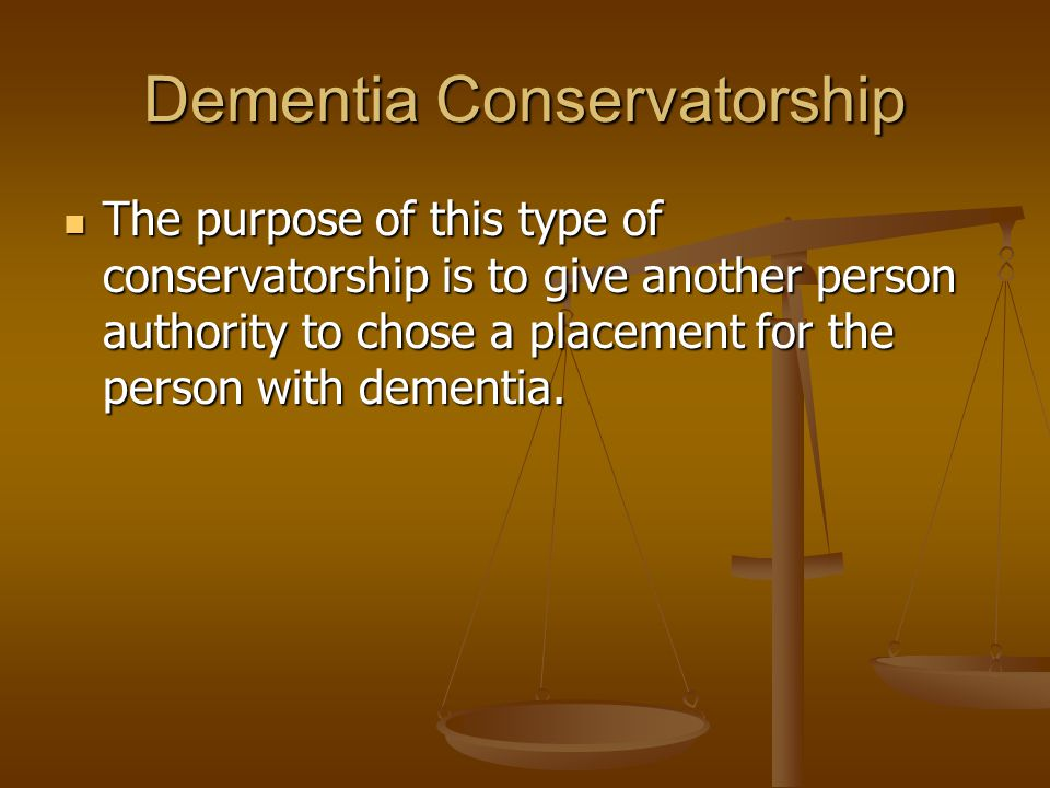 Dementia Conservatorship The purpose of this type of conservatorship is to give another person authority to chose a placement for the person with dementia.