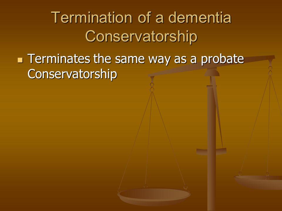 Termination of a dementia Conservatorship Terminates the same way as a probate Conservatorship Terminates the same way as a probate Conservatorship