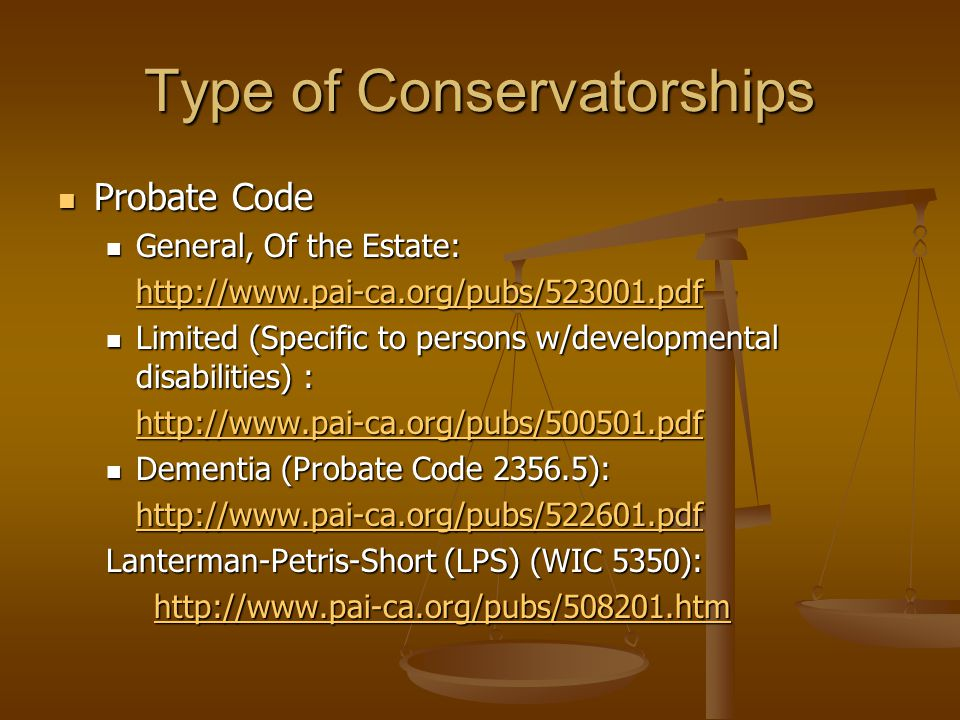 Type of Conservatorships Probate Code Probate Code General, Of the Estate: General, Of the Estate: http://www.pai-ca.org/pubs/523001.pdf Limited (Specific to persons w/developmental disabilities) : Limited (Specific to persons w/developmental disabilities) : http://www.pai-ca.org/pubs/500501.pdf Dementia (Probate Code 2356.5): Dementia (Probate Code 2356.5): http://www.pai-ca.org/pubs/522601.pdf Lanterman-Petris-Short (LPS) (WIC 5350): http://www.pai-ca.org/pubs/508201.htm