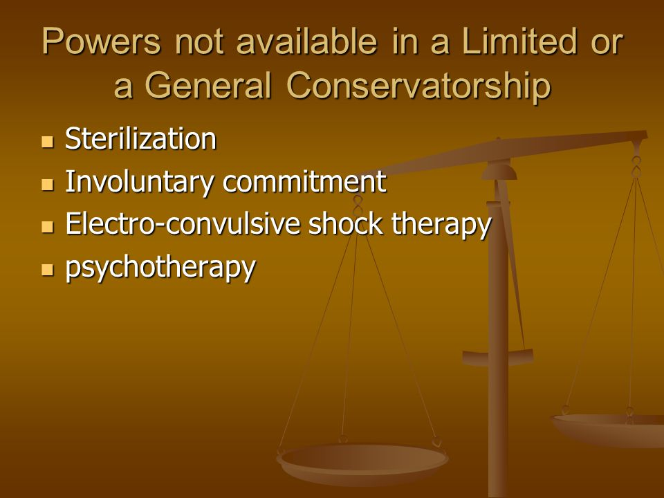 Powers not available in a Limited or a General Conservatorship Sterilization Sterilization Involuntary commitment Involuntary commitment Electro-convulsive shock therapy Electro-convulsive shock therapy psychotherapy psychotherapy