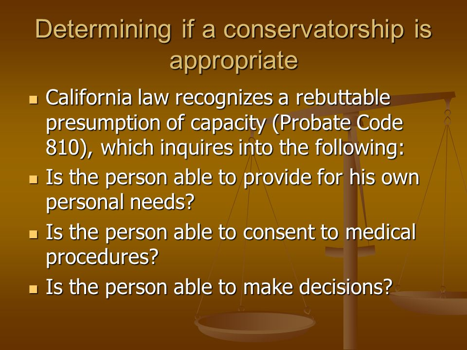 Determining if a conservatorship is appropriate California law recognizes a rebuttable presumption of capacity (Probate Code 810), which inquires into the following: California law recognizes a rebuttable presumption of capacity (Probate Code 810), which inquires into the following: Is the person able to provide for his own personal needs.