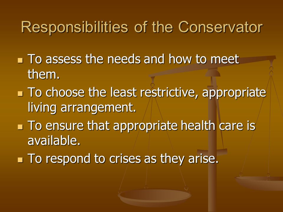 Responsibilities of the Conservator To assess the needs and how to meet them.