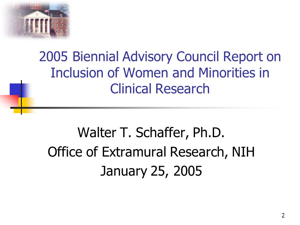 2 2005 Biennial Advisory Council Report on Inclusion of Women and Minorities in Clinical Research Walter T. Schaffer, Ph.D. Office of Extramural Resea