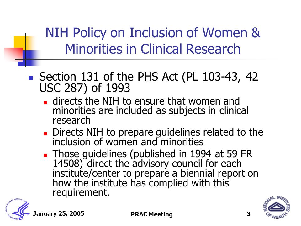 PRAC Meeting 3 NIH Policy on Inclusion of Women & Minorities in Clinical Research Section 131 of the PHS Act (PL 103-43, 42 USC 287) of 1993 directs t