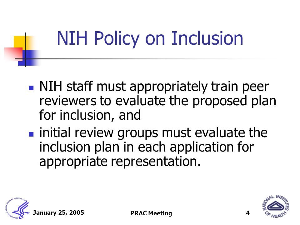 January 25, 2005 PRAC Meeting 4 NIH Policy on Inclusion NIH staff must appropriately train peer reviewers to evaluate the proposed plan for inclusion, and initial review groups must evaluate the inclusion plan in each application for appropriate representation.