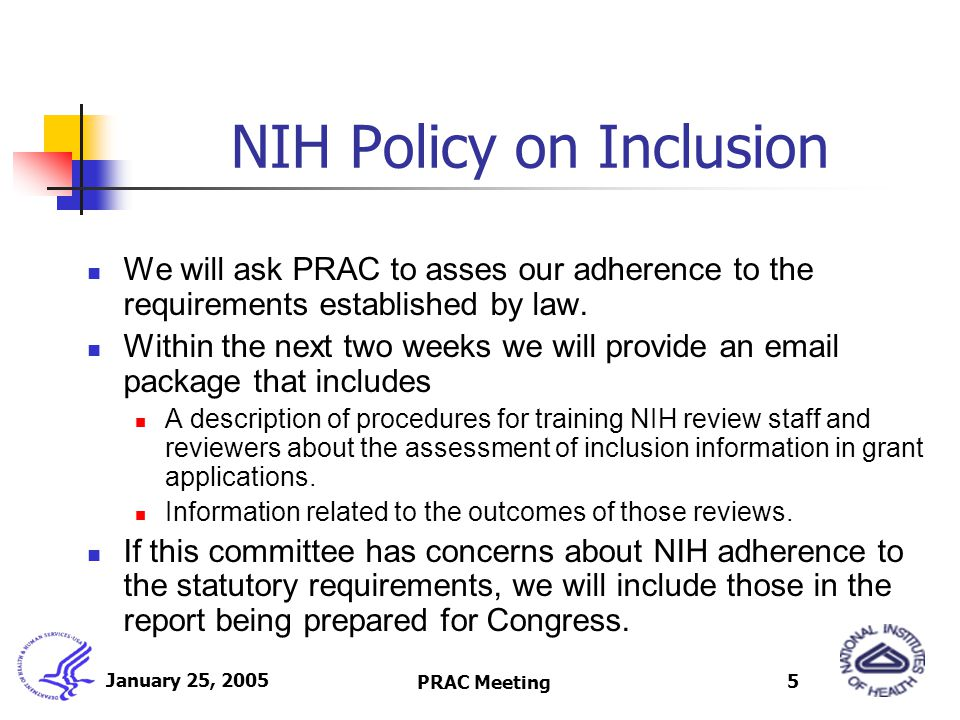 January 25, 2005 PRAC Meeting 5 NIH Policy on Inclusion We will ask PRAC to asses our adherence to the requirements established by law.