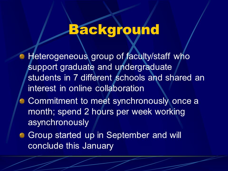 Background Heterogeneous group of faculty/staff who support graduate and undergraduate students in 7 different schools and shared an interest in online collaboration Commitment to meet synchronously once a month; spend 2 hours per week working asynchronously Group started up in September and will conclude this January