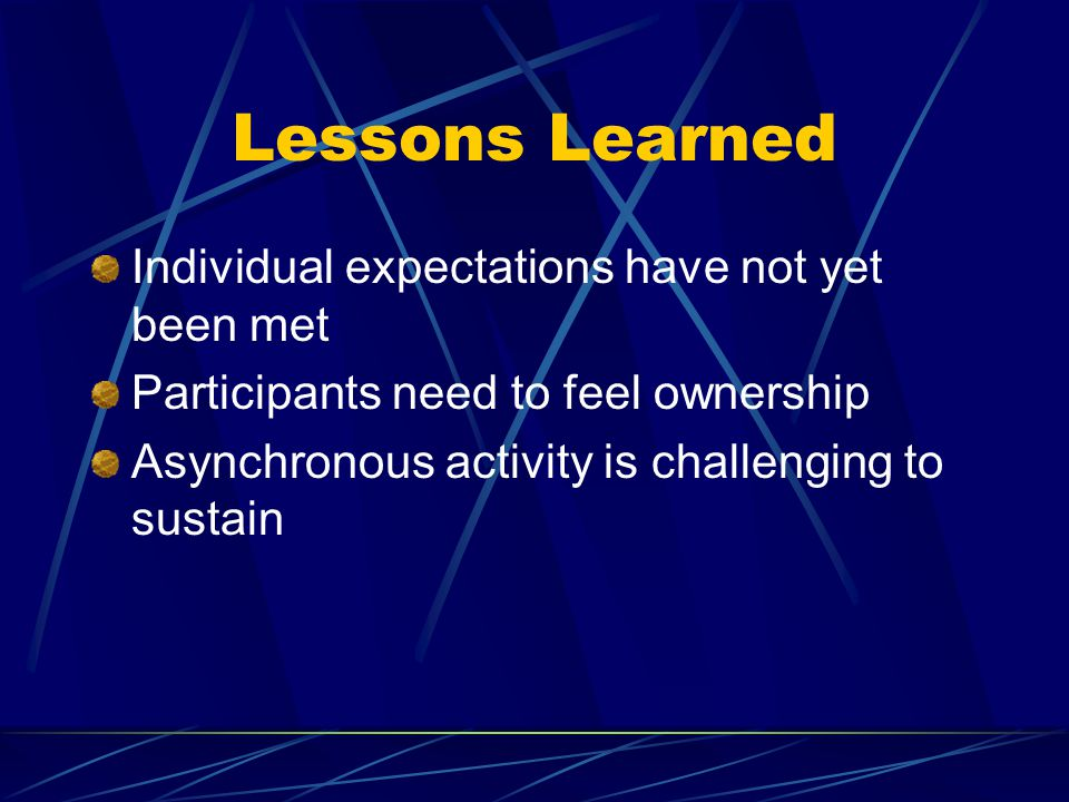 Lessons Learned Individual expectations have not yet been met Participants need to feel ownership Asynchronous activity is challenging to sustain