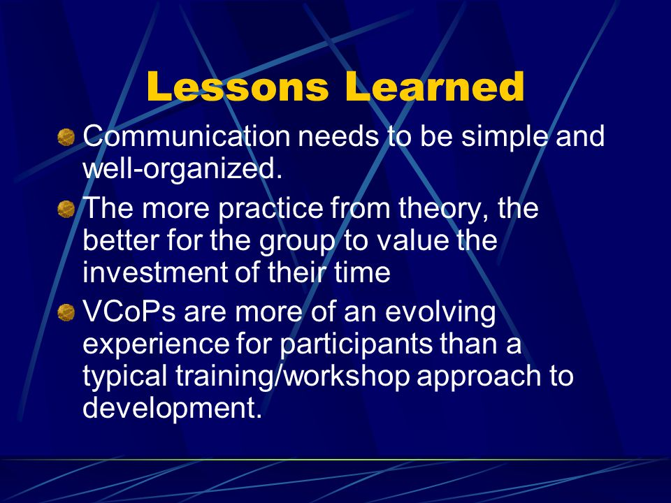 Lessons Learned Communication needs to be simple and well-organized. The more practice from theory, the better for the group to value the investment o