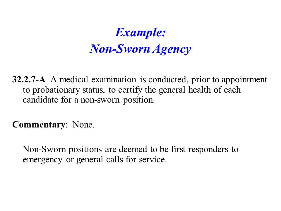 Example: Non-Sworn Agency 32.2.7-A A medical examination is conducted, prior to appointment to probationary status, to certify the general health of each candidate for a non-sworn position.