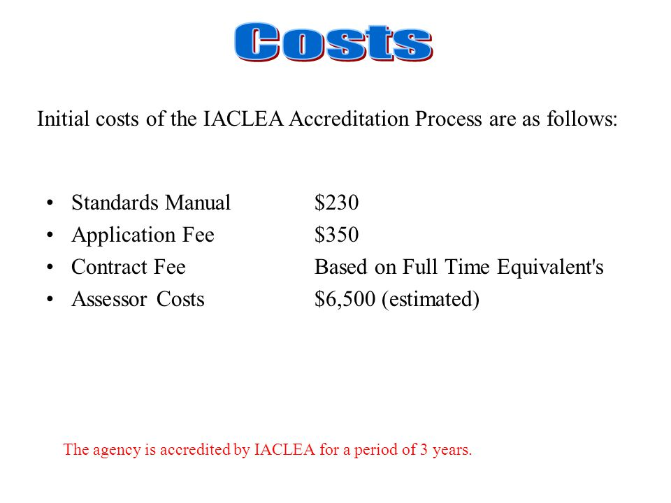 Standards Manual$230 Application Fee$350 Contract FeeBased on Full Time Equivalent s Assessor Costs $6,500 (estimated) Initial costs of the IACLEA Accreditation Process are as follows: The agency is accredited by IACLEA for a period of 3 years.