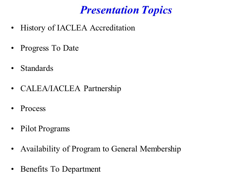 Presentation Topics History of IACLEA Accreditation Progress To Date Standards CALEA/IACLEA Partnership Process Pilot Programs Availability of Program to General Membership Benefits To Department