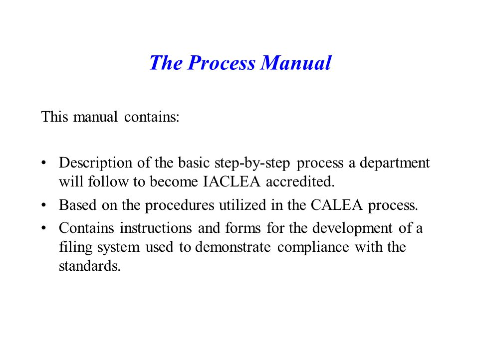 The Process Manual This manual contains: Description of the basic step-by-step process a department will follow to become IACLEA accredited.