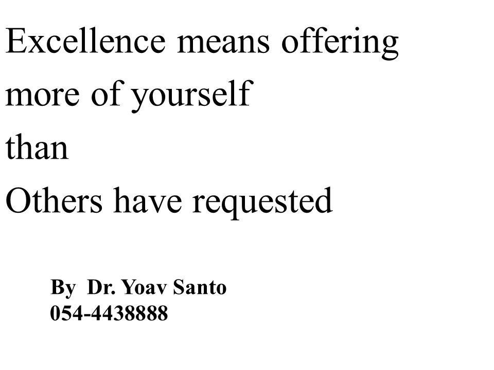 Excellence means offering more of yourself than Others have requested By Dr. Yoav Santo 054-4438888