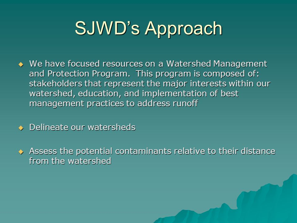 SJWD's Approach  We have focused resources on a Watershed Management and Protection Program. This program is composed of: stakeholders that represent