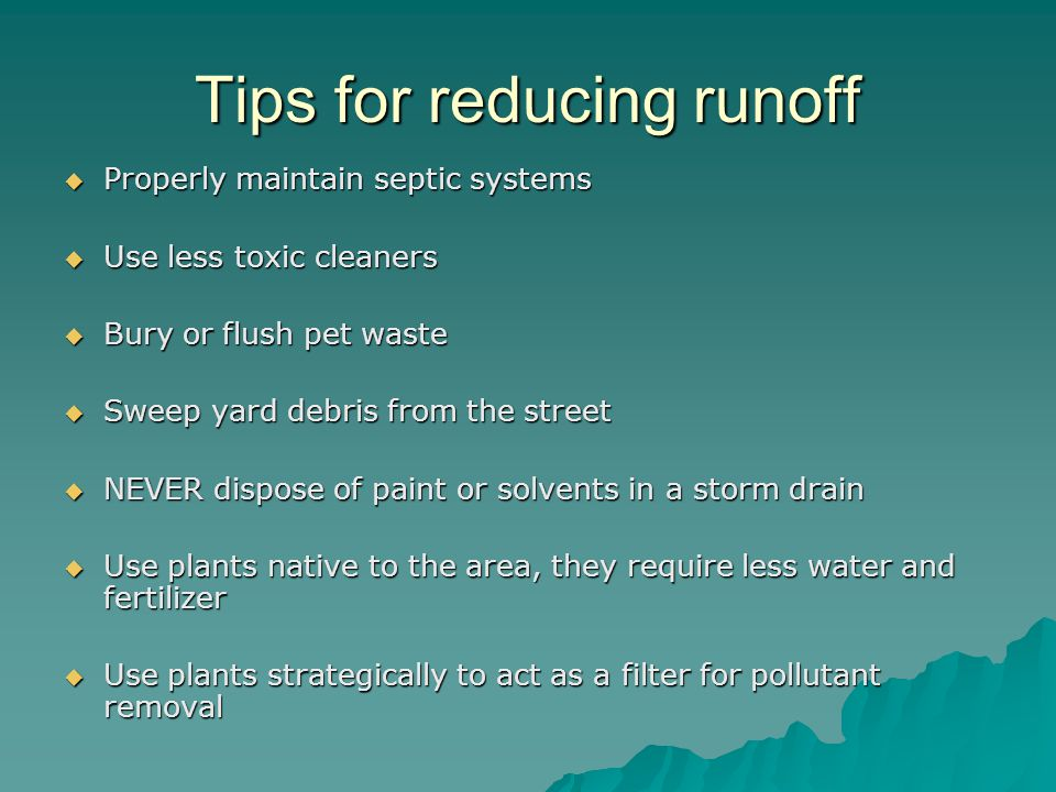 Tips for reducing runoff  Properly maintain septic systems  Use less toxic cleaners  Bury or flush pet waste  Sweep yard debris from the street 