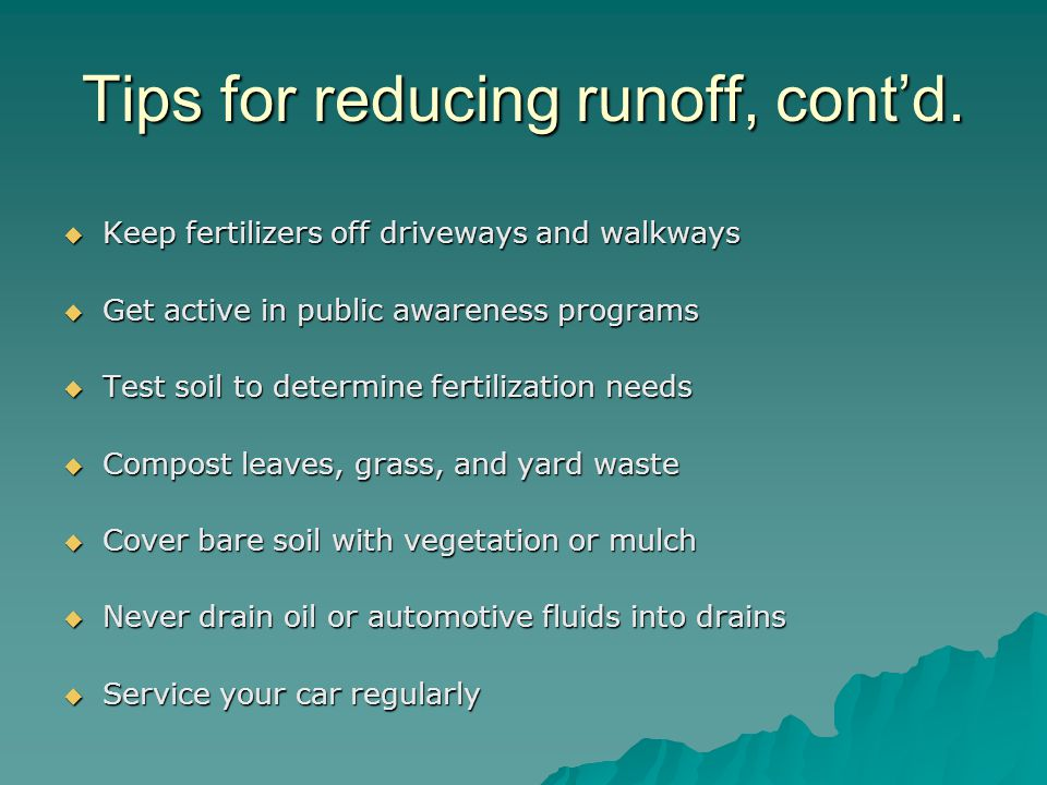 Tips for reducing runoff, cont'd.  Keep fertilizers off driveways and walkways  Get active in public awareness programs  Test soil to determine fer