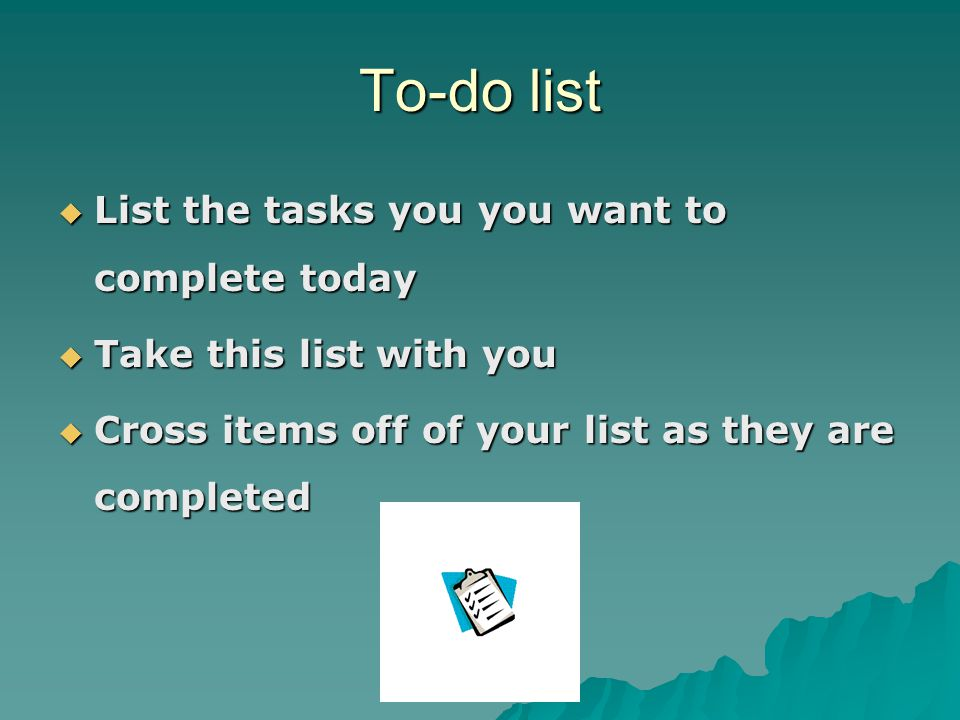 To-do list  List the tasks you you want to complete today  Take this list with you  Cross items off of your list as they are completed