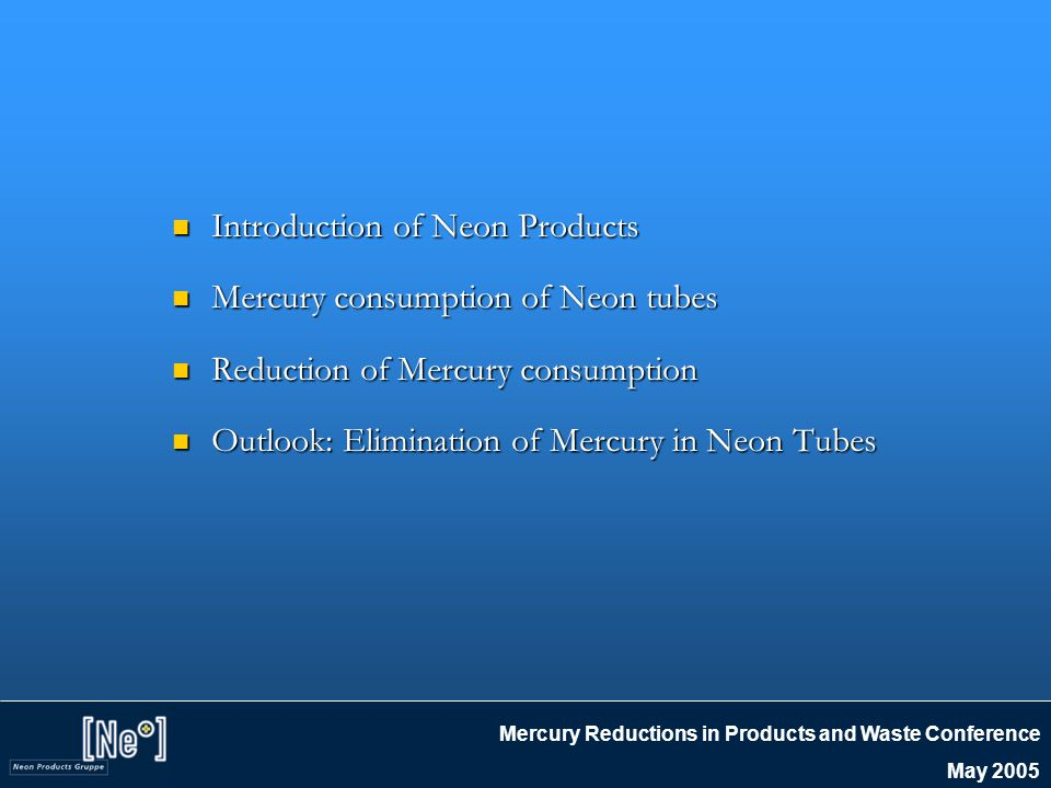 Mercury Reductions in Products and Waste Conference May 2005 Introduction of Neon Products Introduction of Neon Products Mercury consumption of Neon tubes Mercury consumption of Neon tubes Reduction of Mercury consumption Reduction of Mercury consumption Outlook: Elimination of Mercury in Neon Tubes Outlook: Elimination of Mercury in Neon Tubes
