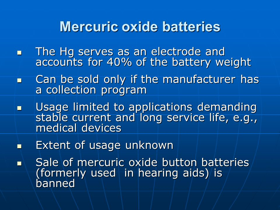 Mercuric oxide batteries The Hg serves as an electrode and accounts for 40% of the battery weight The Hg serves as an electrode and accounts for 40% of the battery weight Can be sold only if the manufacturer has a collection program Can be sold only if the manufacturer has a collection program Usage limited to applications demanding stable current and long service life, e.g., medical devices Usage limited to applications demanding stable current and long service life, e.g., medical devices Extent of usage unknown Extent of usage unknown Sale of mercuric oxide button batteries (formerly used in hearing aids) is banned Sale of mercuric oxide button batteries (formerly used in hearing aids) is banned
