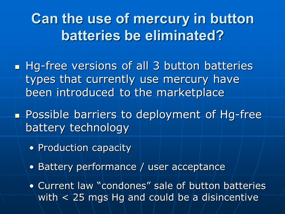 Hg-free versions of all 3 button batteries types that currently use mercury have been introduced to the marketplace Hg-free versions of all 3 button batteries types that currently use mercury have been introduced to the marketplace Possible barriers to deployment of Hg-free battery technology Possible barriers to deployment of Hg-free battery technology Production capacityProduction capacity Battery performance / user acceptanceBattery performance / user acceptance Current law condones sale of button batteries with < 25 mgs Hg and could be a disincentiveCurrent law condones sale of button batteries with < 25 mgs Hg and could be a disincentive Can the use of mercury in button batteries be eliminated