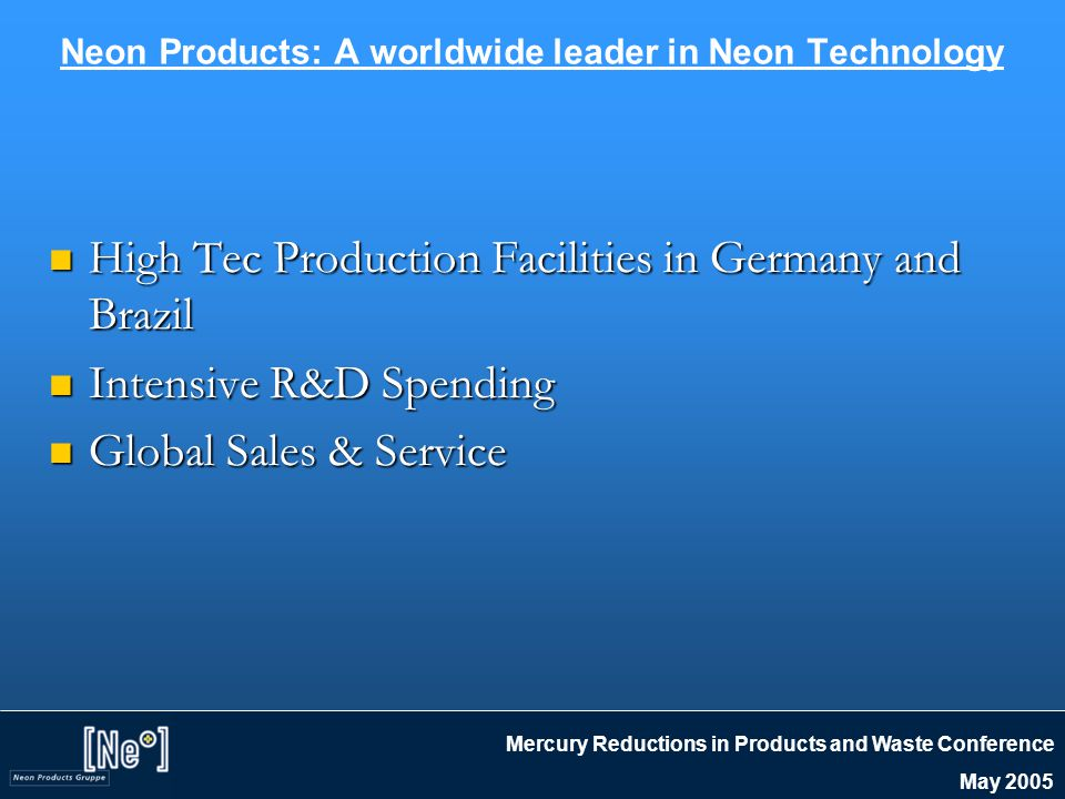 Mercury Reductions in Products and Waste Conference May 2005 Neon Products: A worldwide leader in Neon Technology High Tec Production Facilities in Germany and Brazil High Tec Production Facilities in Germany and Brazil Intensive R&D Spending Intensive R&D Spending Global Sales & Service Global Sales & Service