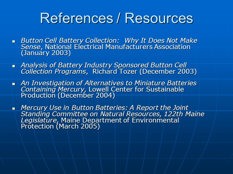 References / Resources Button Cell Battery Collection: Why It Does Not Make Sense, National Electrical Manufacturers Association (January 2003) Button Cell Battery Collection: Why It Does Not Make Sense, National Electrical Manufacturers Association (January 2003) Analysis of Battery Industry Sponsored Button Cell Collection Programs, Richard Tozer (December 2003) Analysis of Battery Industry Sponsored Button Cell Collection Programs, Richard Tozer (December 2003) An Investigation of Alternatives to Miniature Batteries Containing Mercury, Lowell Center for Sustainable Production (December 2004) An Investigation of Alternatives to Miniature Batteries Containing Mercury, Lowell Center for Sustainable Production (December 2004) Mercury Use in Button Batteries: A Report the Joint Standing Committee on Natural Resources, 122th Maine Legislature, Maine Department of Environmental Protection (March 2005) Mercury Use in Button Batteries: A Report the Joint Standing Committee on Natural Resources, 122th Maine Legislature, Maine Department of Environmental Protection (March 2005)