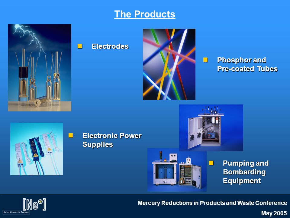 Mercury Reductions in Products and Waste Conference May 2005 Electrodes Electrodes Phosphor and Pre-coated Tubes Phosphor and Pre-coated Tubes Pumping and Bombarding Equipment Pumping and Bombarding Equipment Electronic Power Supplies Electronic Power Supplies The Products
